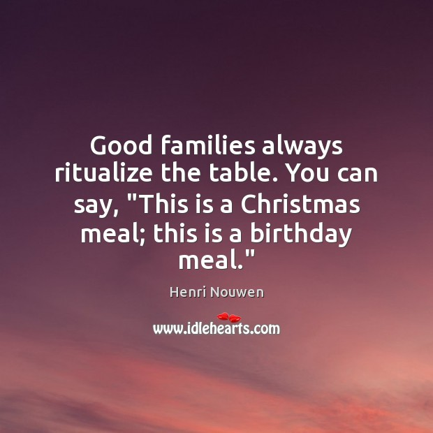 "Good families always ritualize the table. You can say, ""This is a Henri Nouwen Picture Quote"