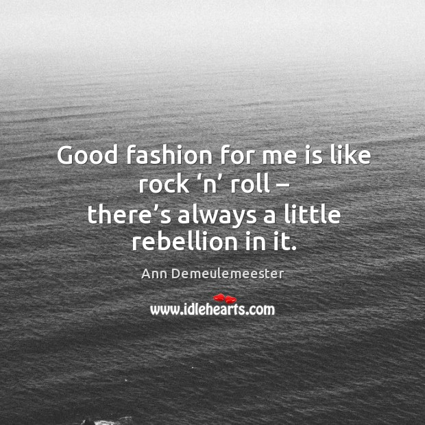 Image, Good fashion for me is like rock 'n' roll – there's always