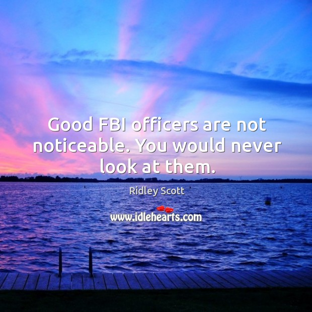 Good fbi officers are not noticeable. You would never look at them. Ridley Scott Picture Quote