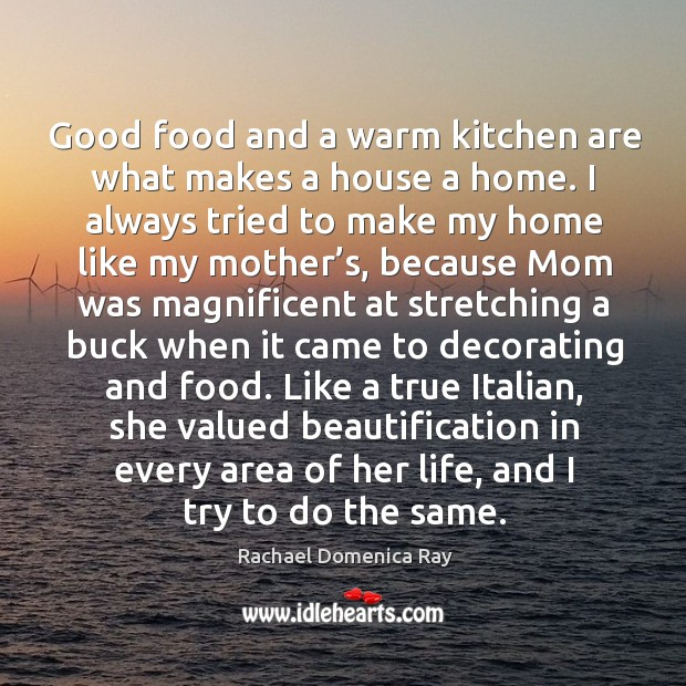 Good food and a warm kitchen are what makes a house a home. Rachael Domenica Ray Picture Quote
