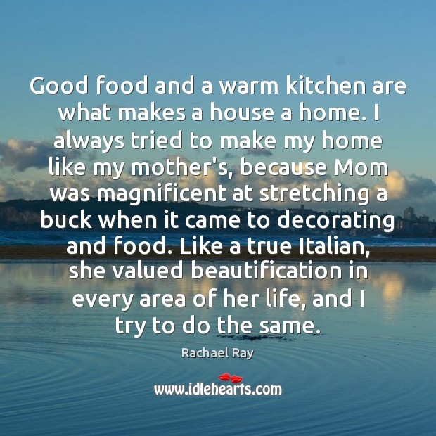 Good food and a warm kitchen are what makes a house a Rachael Ray Picture Quote