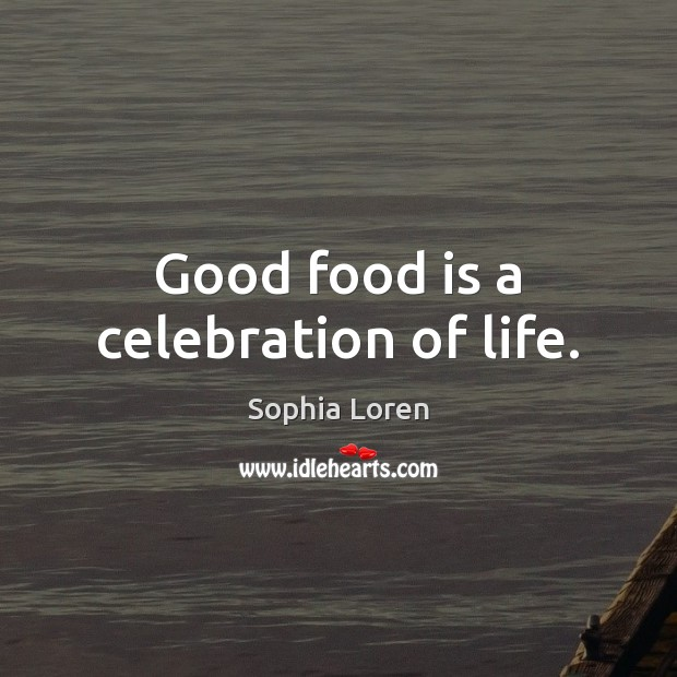 Good food is a celebration of life. Sophia Loren Picture Quote