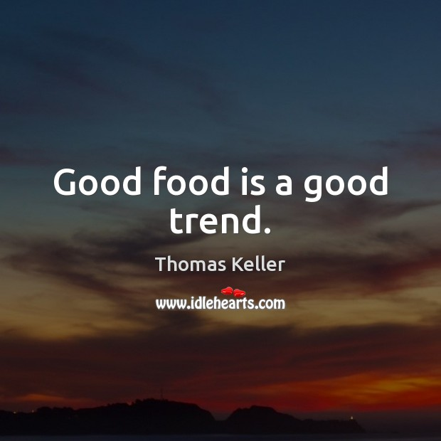 Good food is a good trend. Thomas Keller Picture Quote