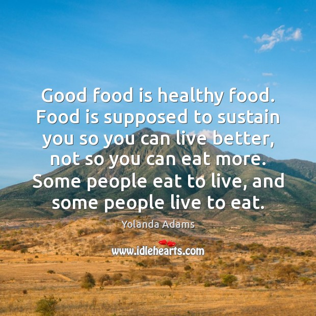 Good food is healthy food. Food is supposed to sustain you so Image