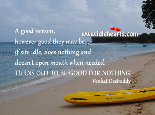 A good person who doesn't open mouth when needed is good for nothing. Image