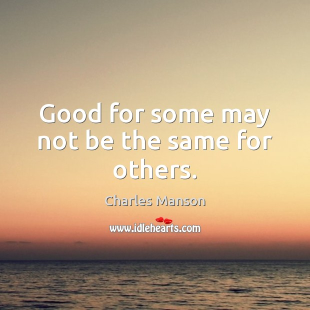 Good for some may not be the same for others. Image