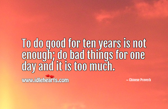 To do good for ten years is not enough; do bad things for one day and it is too much. Chinese Proverbs Image