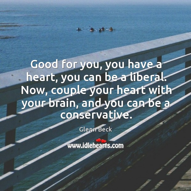 Good for you, you have a heart, you can be a liberal. Now, couple your heart with your brain, and you can be a conservative. Image