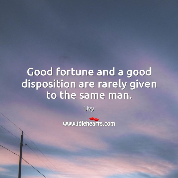 Good fortune and a good disposition are rarely given to the same man. Livy Picture Quote