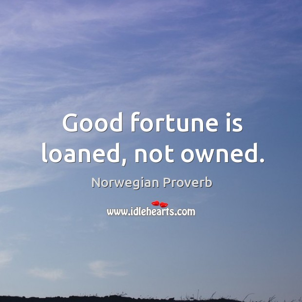 Good fortune is loaned, not owned. Norwegian Proverbs Image