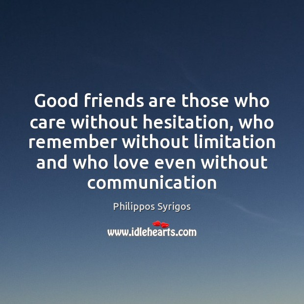 Good friends are those who care without hesitation, who remember without limitation Philippos Syrigos Picture Quote