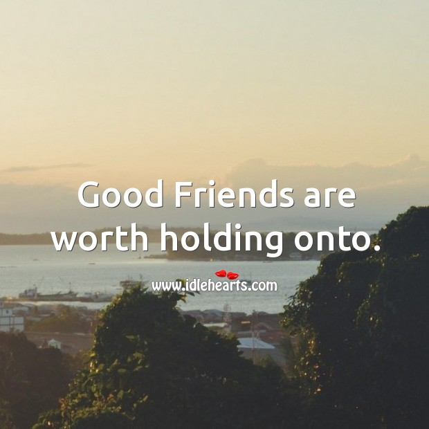 Good friends are worth holding onto. Worth Quotes Image
