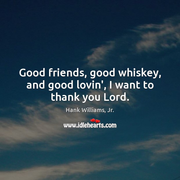 Good friends, good whiskey, and good lovin', I want to thank you Lord. Thank You God Quotes Image