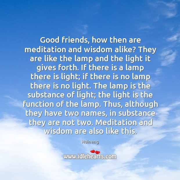 Good friends, how then are meditation and wisdom alike? They are like Image