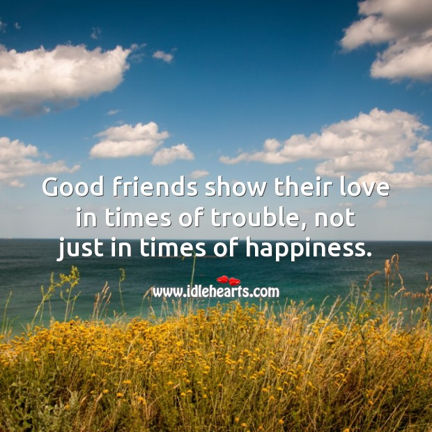 Good friends show their love in times of trouble, not just in times of happiness. Image
