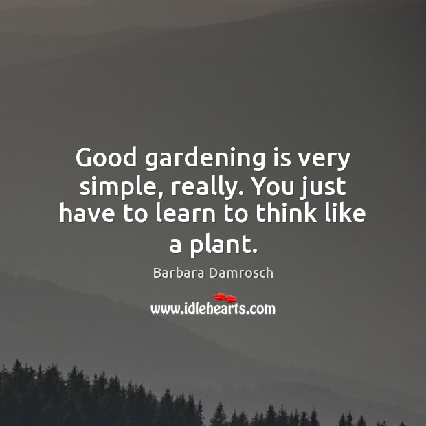 Image, Good gardening is very simple, really. You just have to learn to think like a plant.