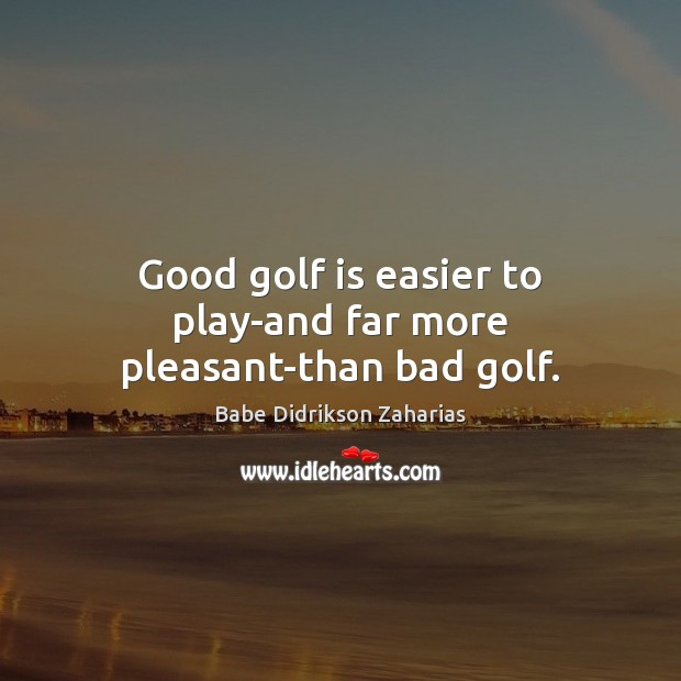 Image, Good golf is easier to play-and far more pleasant-than bad golf.