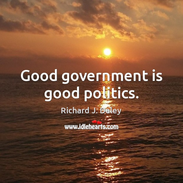 Good government is good politics. Richard J. Daley Picture Quote