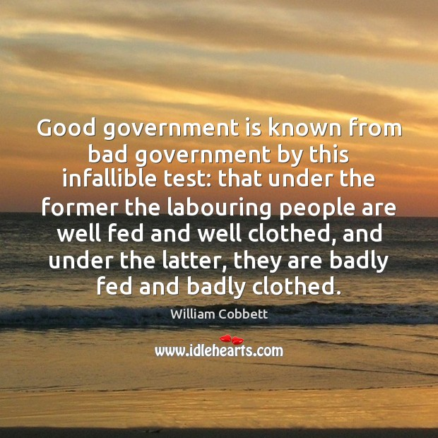 Good government is known from bad government by this infallible test: that William Cobbett Picture Quote