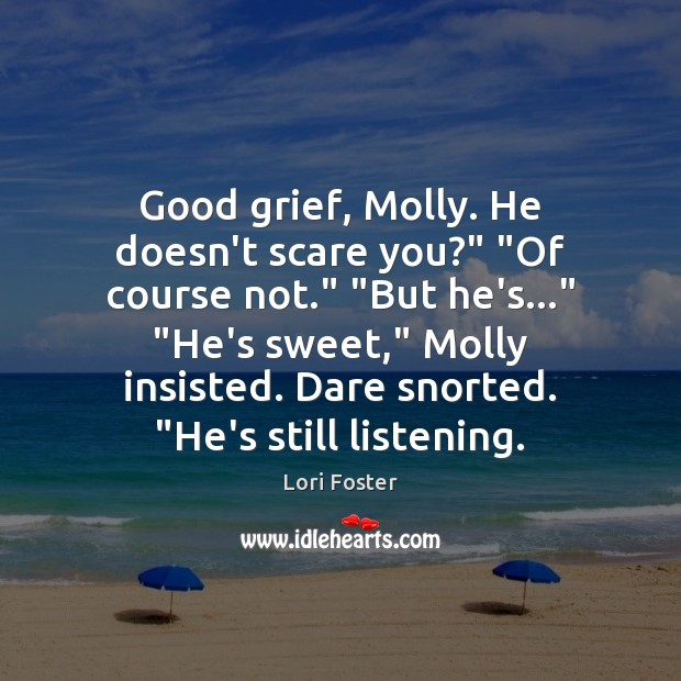 """Good grief, Molly. He doesn't scare you?"""" """"Of course not."""" """"But he's…"""" """" Image"""
