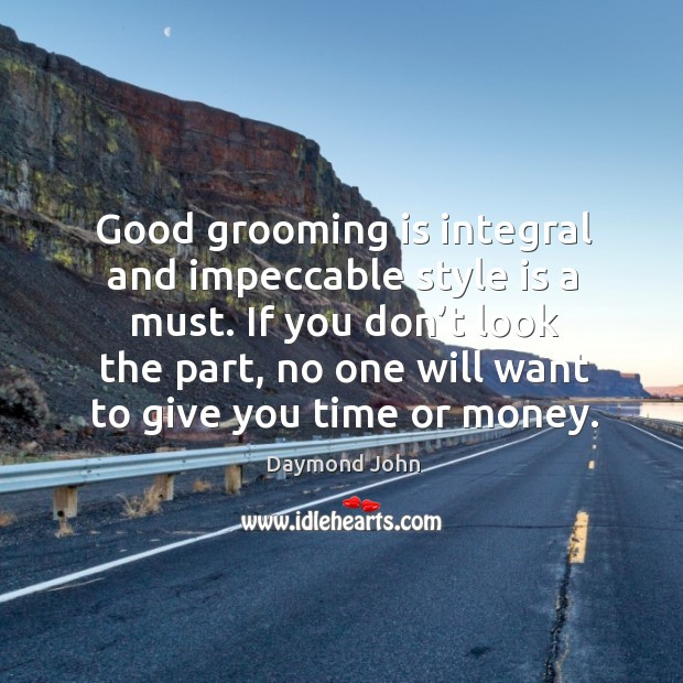 Good grooming is integral and impeccable style is a must. If you don't look the part Image