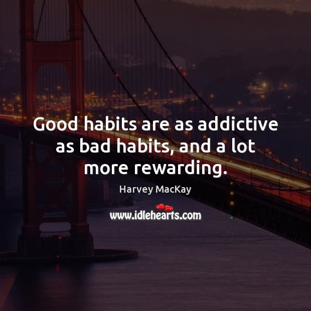 Good habits are as addictive as bad habits, and a lot more rewarding. Harvey MacKay Picture Quote