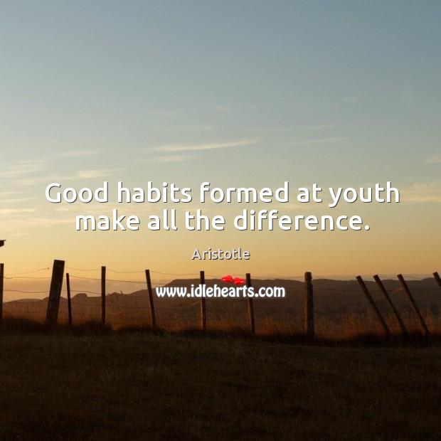 Image, Good habits formed at youth make all the difference.
