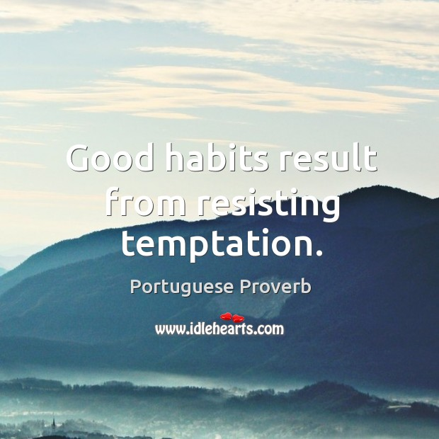Good habits result from resisting temptation. Image