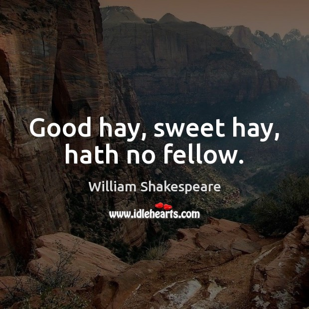 Good hay, sweet hay, hath no fellow. Image