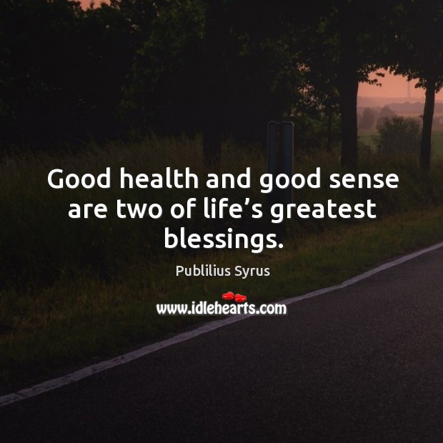 Good health and good sense are two of life's greatest blessings. Image