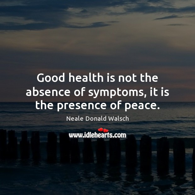 Good health is not the absence of symptoms, it is the presence of peace. Neale Donald Walsch Picture Quote