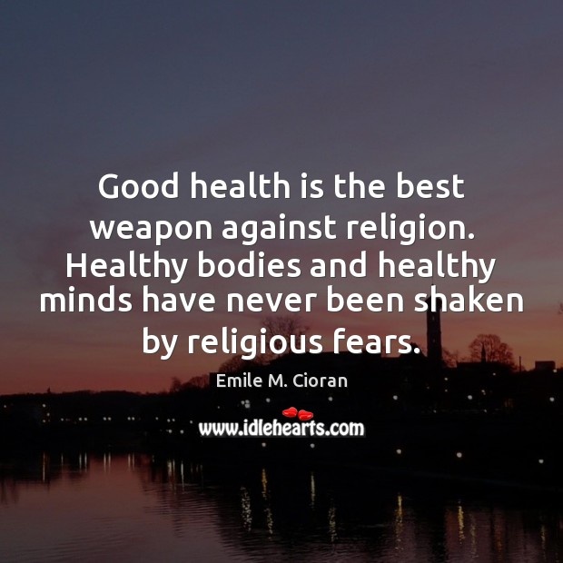 Good health is the best weapon against religion. Healthy bodies and healthy Emile M. Cioran Picture Quote