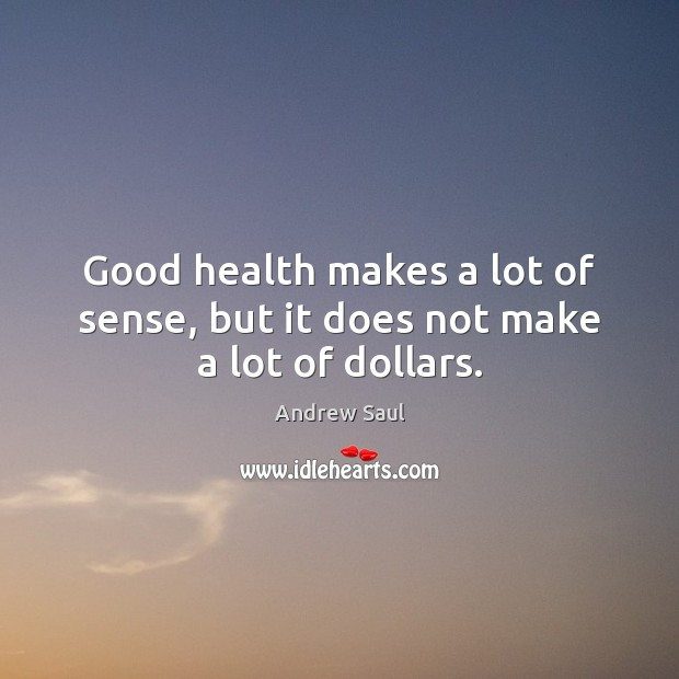Image, Good health makes a lot of sense, but it does not make a lot of dollars.
