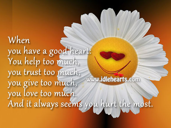 A Good Heart, Always Seems to Get Hurt the Most