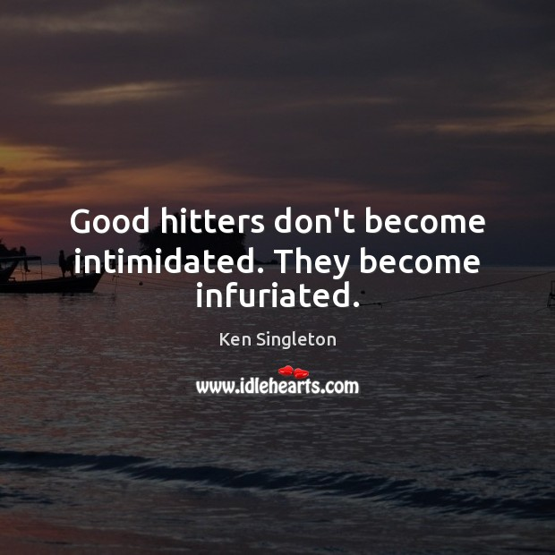 Good hitters don't become intimidated. They become infuriated. Image