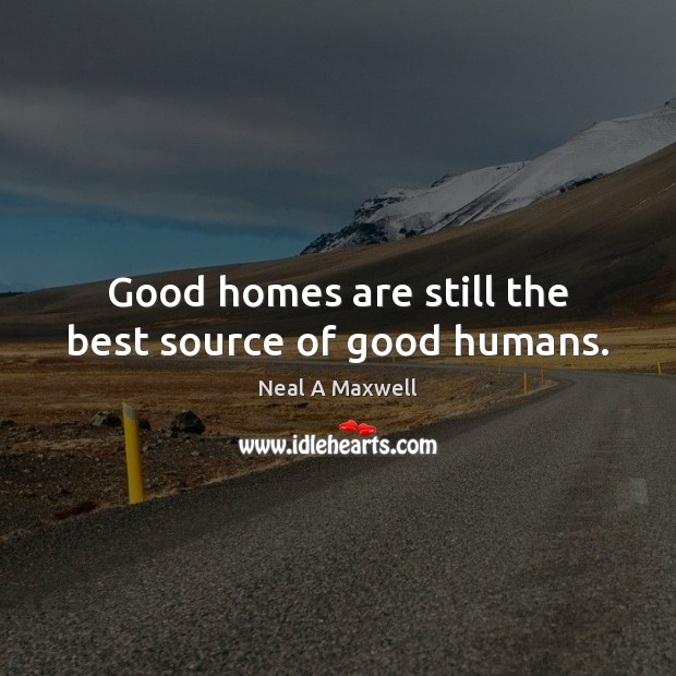 Good homes are still the best source of good humans. Neal A Maxwell Picture Quote
