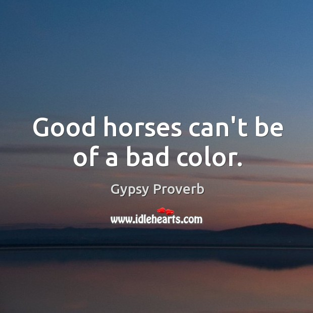 Good horses can't be of a bad color. Gypsy Proverbs Image