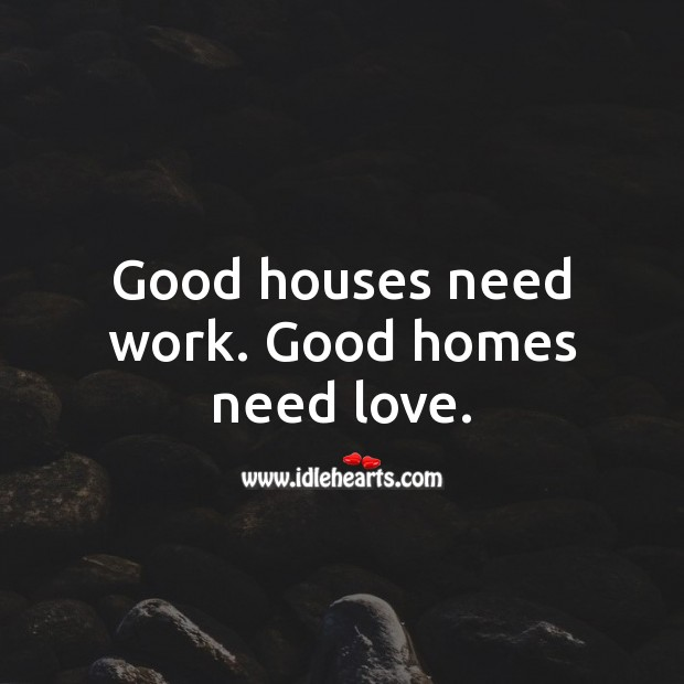 Good houses need work. Good homes need love. Good Quotes Image