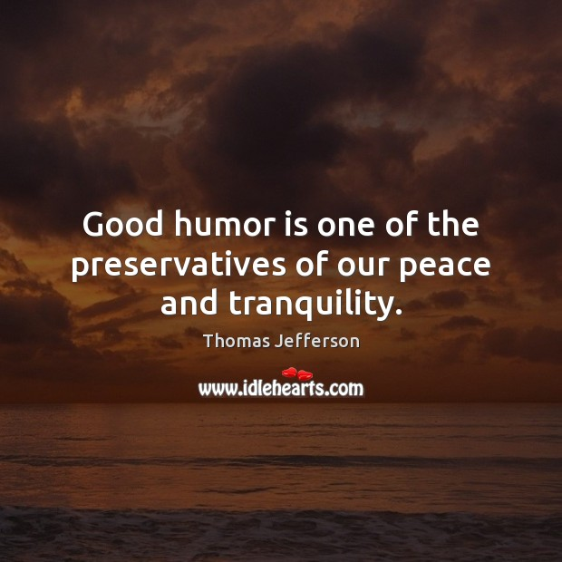 Good humor is one of the preservatives of our peace and tranquility. Thomas Jefferson Picture Quote