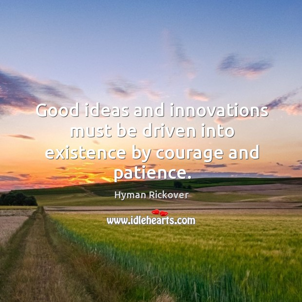 Good ideas and innovations must be driven into existence by courage and patience. Hyman Rickover Picture Quote