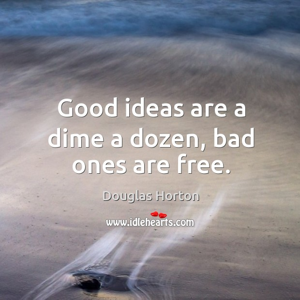 Good ideas are a dime a dozen, bad ones are free. Image