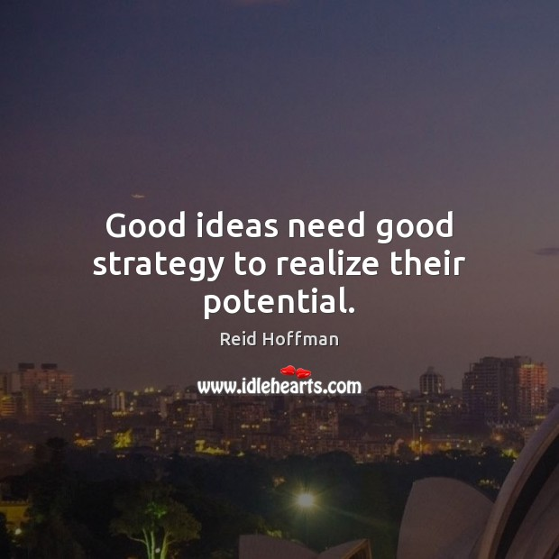 Good ideas need good strategy to realize their potential. Reid Hoffman Picture Quote