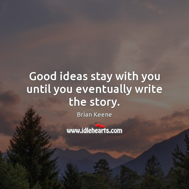 Image, Good ideas stay with you until you eventually write the story.
