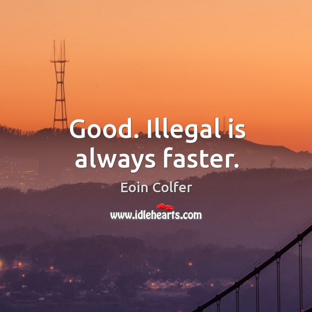 Image, Good. Illegal is always faster.