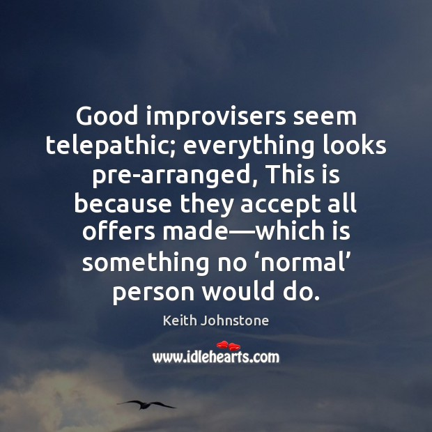 Good improvisers seem telepathic; everything looks pre-arranged, This is because they accept Image