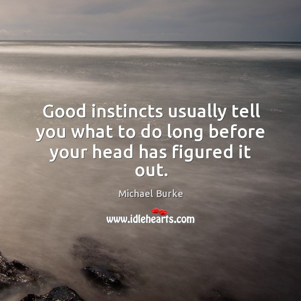 Good instincts usually tell you what to do long before your head has figured it out. Image