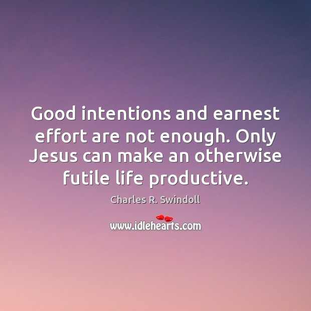 Good intentions and earnest effort are not enough. Only Jesus can make Good Intentions Quotes Image