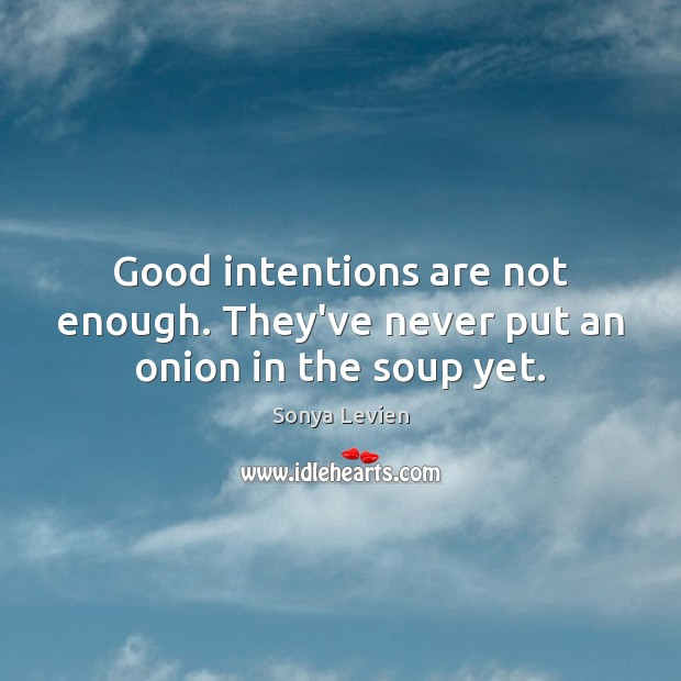 Good intentions are not enough. They've never put an onion in the soup yet. Good Intentions Quotes Image