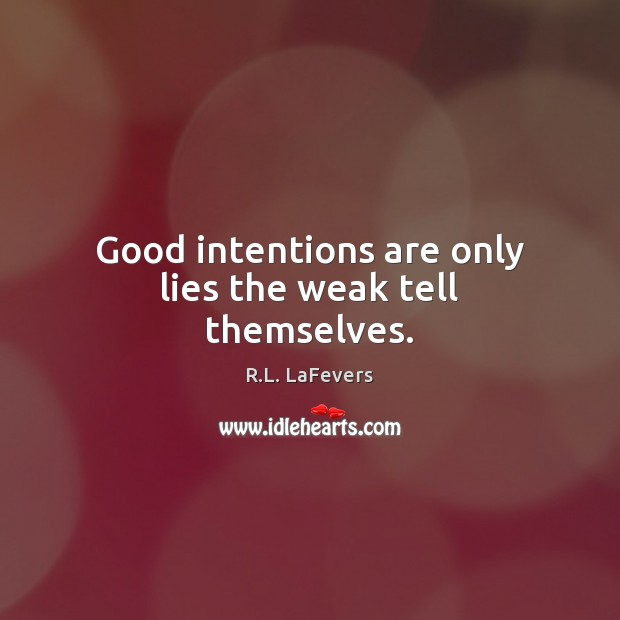 Good intentions are only lies the weak tell themselves. R.L. LaFevers Picture Quote