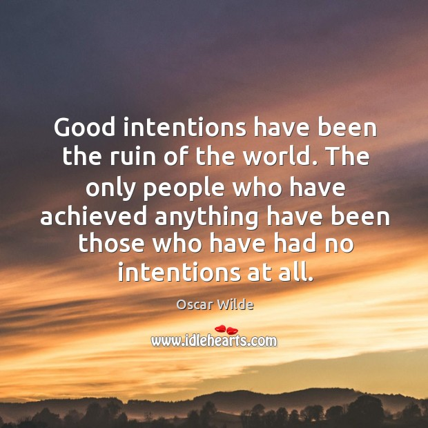 Image, Good intentions have been the ruin of the world. The only people